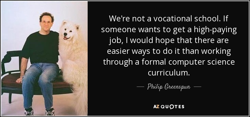 We're not a vocational school. If someone wants to get a high-paying job, I would hope that there are easier ways to do it than working through a formal computer science curriculum. - Philip Greenspun