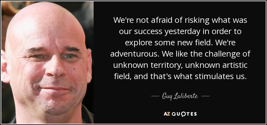 We're not afraid of risking what was our success yesterday in order to explore some new field. We're adventurous. We like the challenge of unknown territory, unknown artistic field, and that's what stimulates us. - Guy Laliberte