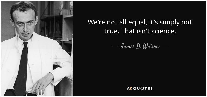 We're not all equal, it's simply not true. That isn't science. - James D. Watson