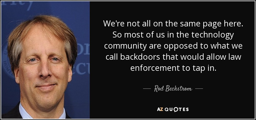 We're not all on the same page here. So most of us in the technology community are opposed to what we call backdoors that would allow law enforcement to tap in. - Rod Beckstrom