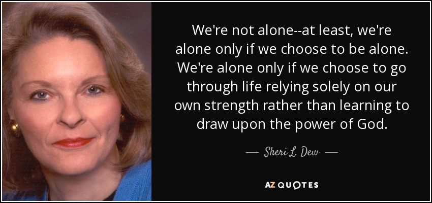We're not alone--at least, we're alone only if we choose to be alone. We're alone only if we choose to go through life relying solely on our own strength rather than learning to draw upon the power of God. - Sheri L. Dew