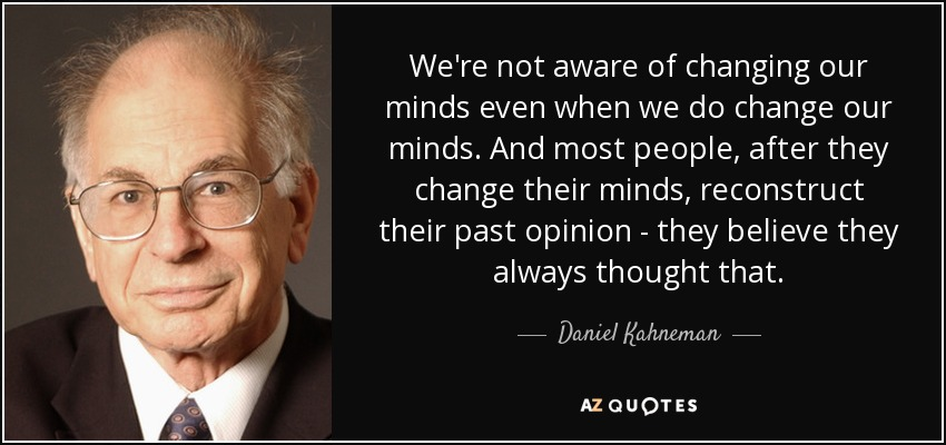 We're not aware of changing our minds even when we do change our minds. And most people, after they change their minds, reconstruct their past opinion - they believe they always thought that. - Daniel Kahneman
