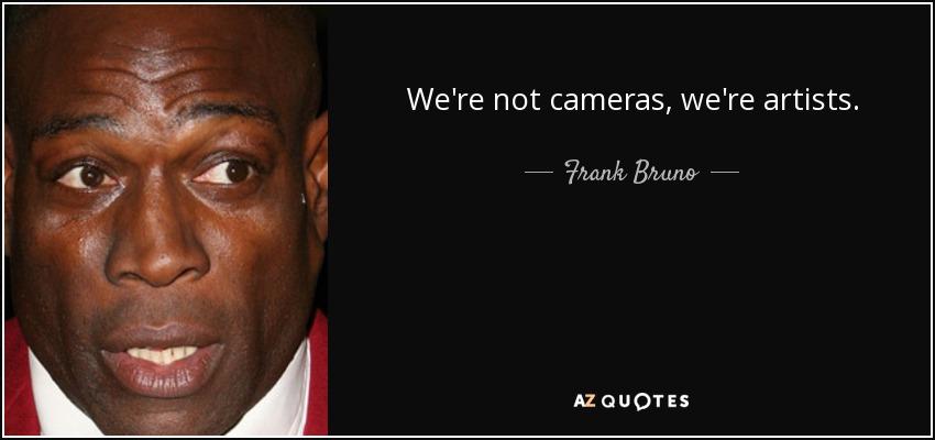We're not cameras, we're artists. - Frank Bruno