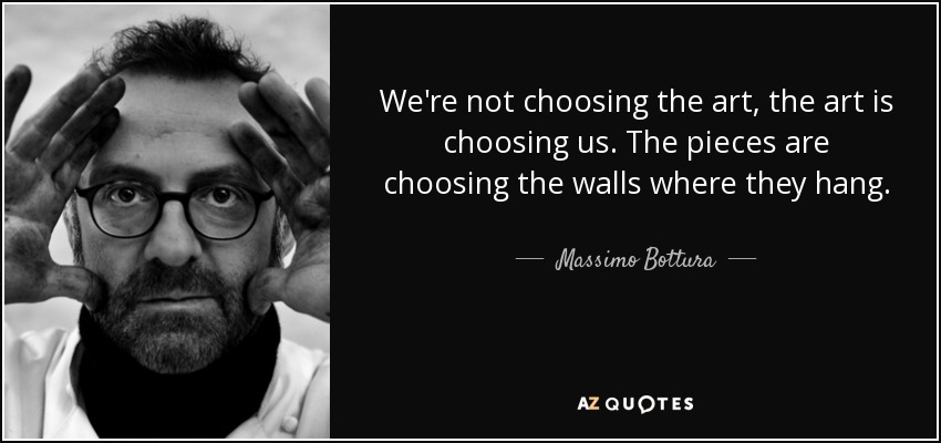 We're not choosing the art, the art is choosing us. The pieces are choosing the walls where they hang. - Massimo Bottura