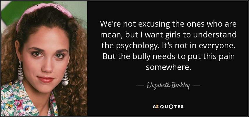 We're not excusing the ones who are mean, but I want girls to understand the psychology. It's not in everyone. But the bully needs to put this pain somewhere. - Elizabeth Berkley