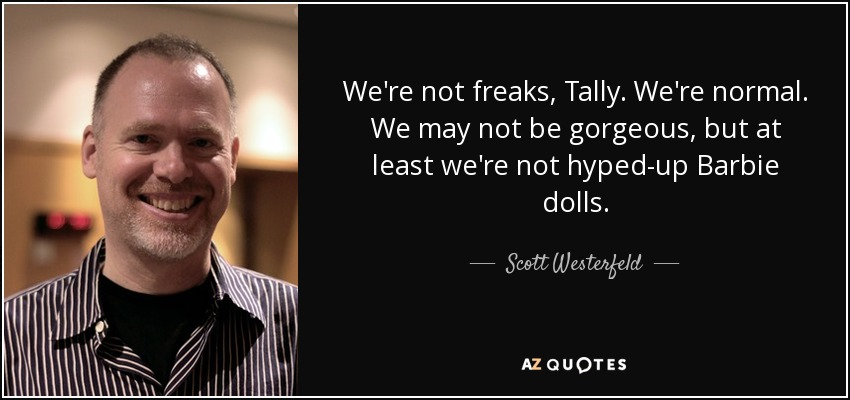 We're not freaks, Tally. We're normal. We may not be gorgeous, but at least we're not hyped-up Barbie dolls. - Scott Westerfeld