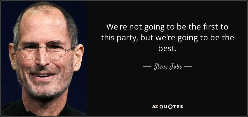 We're not going to be the first to this party, but we're going to be the best. - Steve Jobs