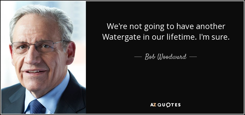 We're not going to have another Watergate in our lifetime. I'm sure. - Bob Woodward