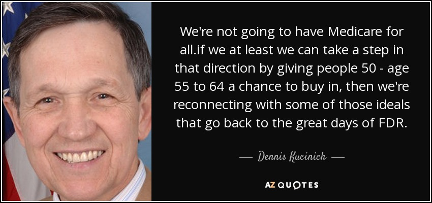We're not going to have Medicare for all.if we at least we can take a step in that direction by giving people 50 - age 55 to 64 a chance to buy in, then we're reconnecting with some of those ideals that go back to the great days of FDR. - Dennis Kucinich
