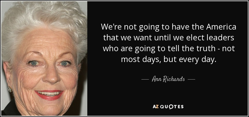 We're not going to have the America that we want until we elect leaders who are going to tell the truth - not most days, but every day. - Ann Richards