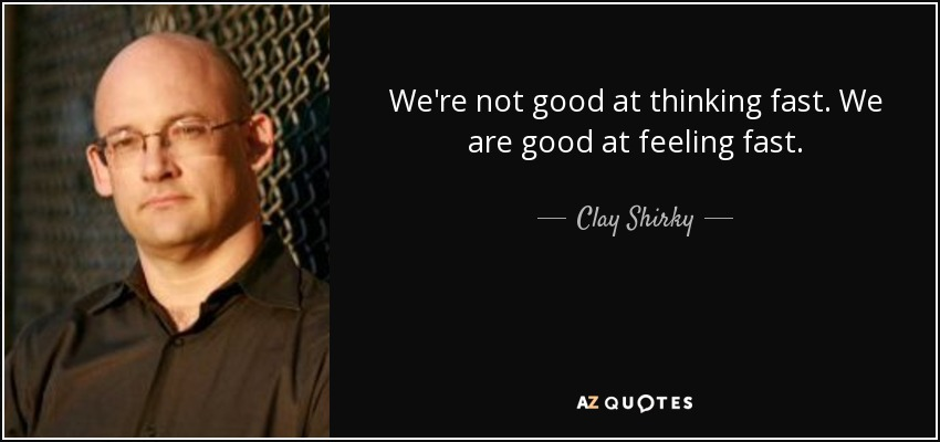 We're not good at thinking fast. We are good at feeling fast. - Clay Shirky