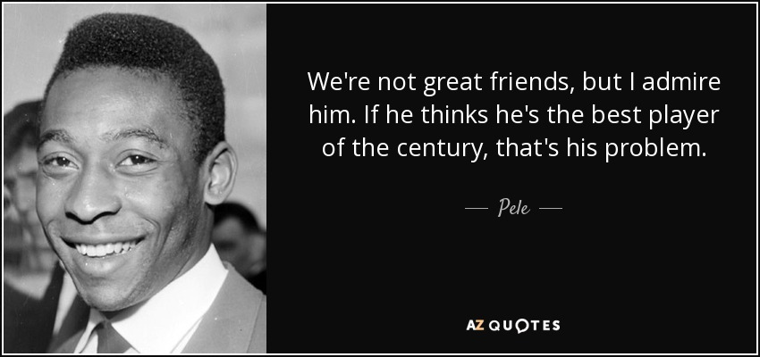 We're not great friends, but I admire him. If he thinks he's the best player of the century, that's his problem. - Pele