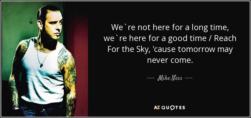 We`re not here for a long time, we`re here for a good time / Reach For the Sky, 'cause tomorrow may never come. - Mike Ness
