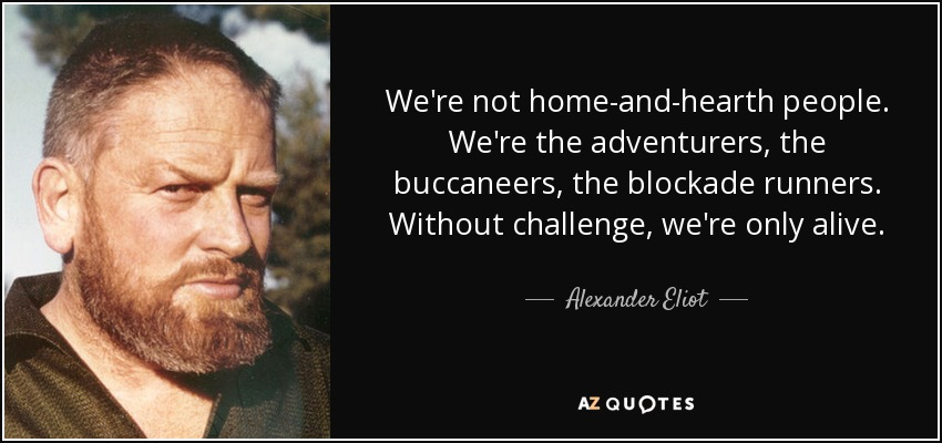 We're not home-and-hearth people. We're the adventurers, the buccaneers, the blockade runners. Without challenge, we're only alive. - Alexander Eliot