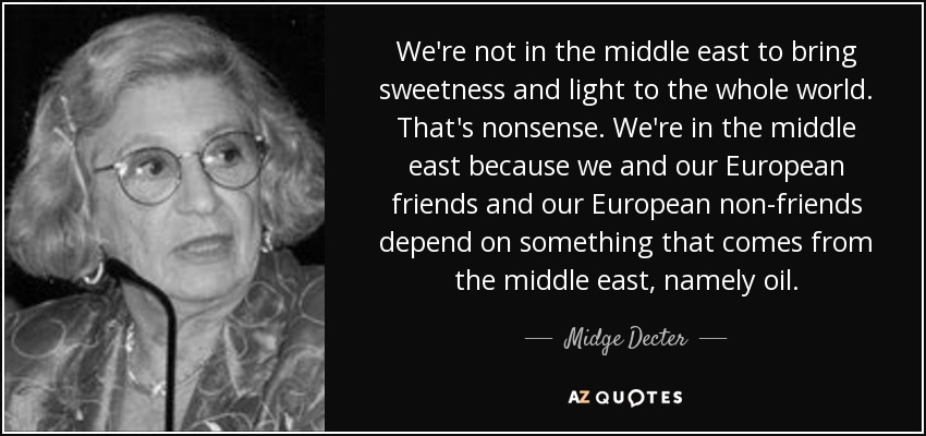 We're not in the middle east to bring sweetness and light to the whole world. That's nonsense. We're in the middle east because we and our European friends and our European non-friends depend on something that comes from the middle east, namely oil. - Midge Decter