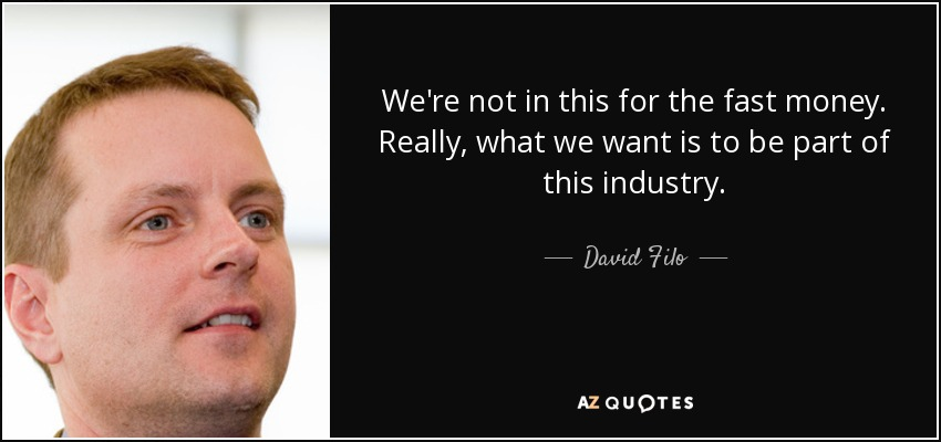 We're not in this for the fast money. Really, what we want is to be part of this industry. - David Filo