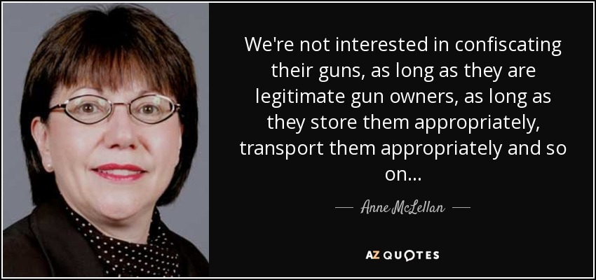 We're not interested in confiscating their guns, as long as they are legitimate gun owners, as long as they store them appropriately, transport them appropriately and so on... - Anne McLellan