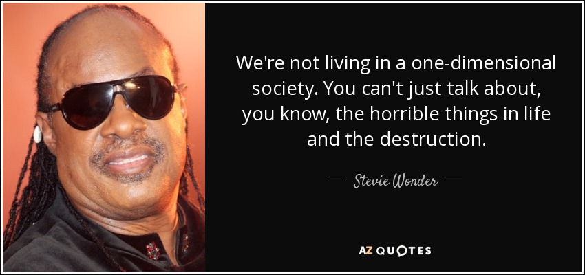 We're not living in a one-dimensional society. You can't just talk about, you know, the horrible things in life and the destruction. - Stevie Wonder