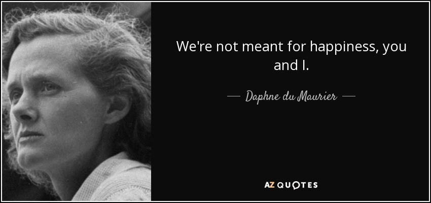 We're not meant for happiness, you and I. - Daphne du Maurier