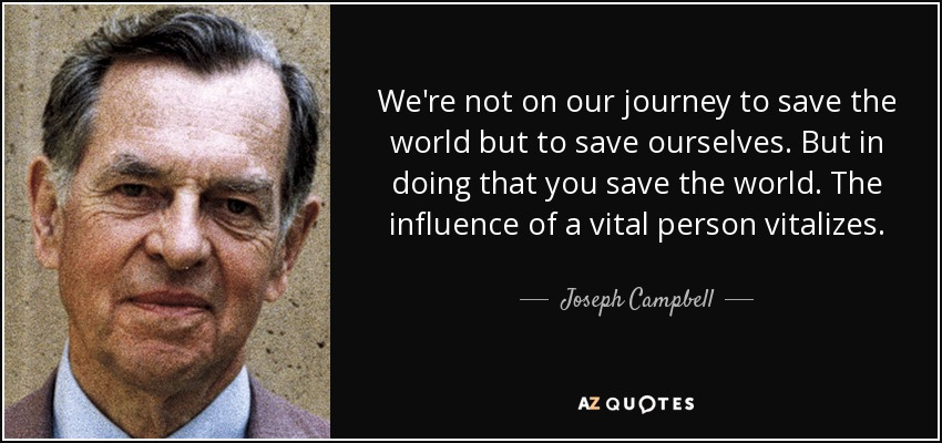 We're not on our journey to save the world but to save ourselves. But in doing that you save the world. The influence of a vital person vitalizes. - Joseph Campbell