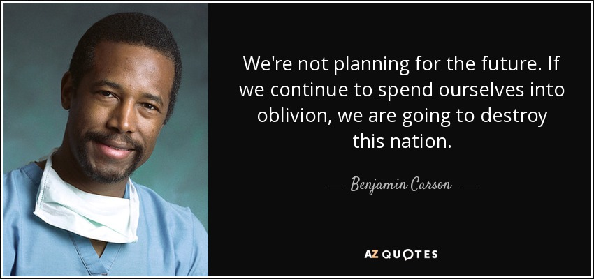 We're not planning for the future. If we continue to spend ourselves into oblivion, we are going to destroy this nation. - Benjamin Carson