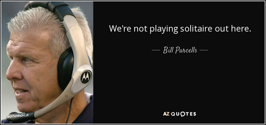 We're not playing solitaire out here. - Bill Parcells