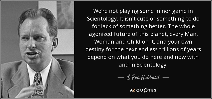 We're not playing some minor game in Scientology. It isn't cute or something to do for lack of something better. The whole agonized future of this planet, every Man, Woman and Child on it, and your own destiny for the next endless trillions of years depend on what you do here and now with and in Scientology. - L. Ron Hubbard