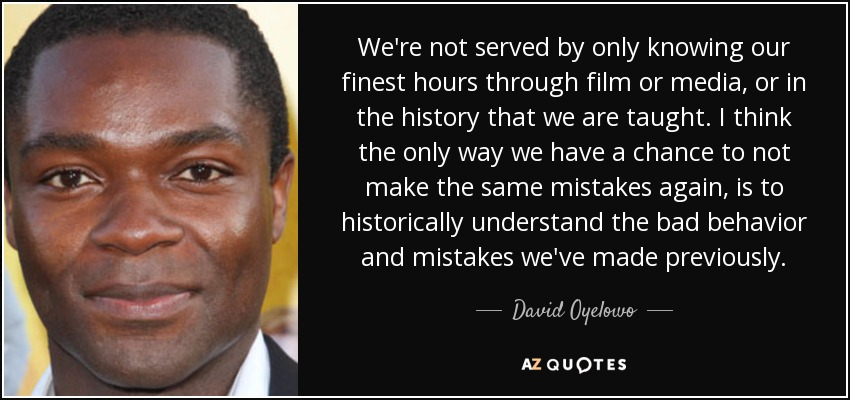 We're not served by only knowing our finest hours through film or media, or in the history that we are taught. I think the only way we have a chance to not make the same mistakes again, is to historically understand the bad behavior and mistakes we've made previously. - David Oyelowo