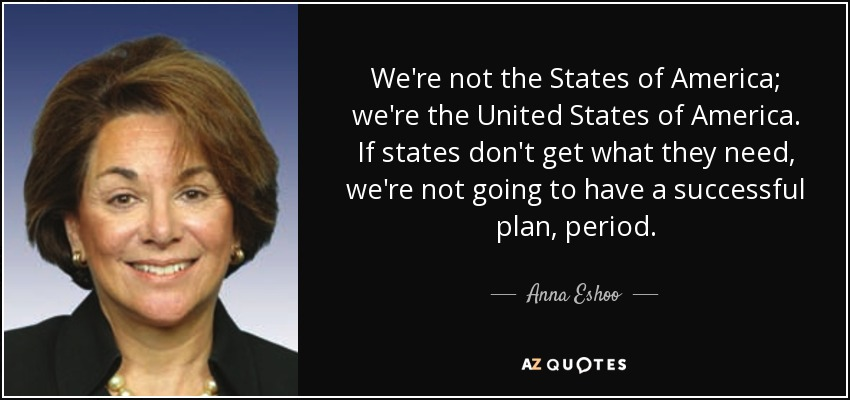 We're not the States of America; we're the United States of America. If states don't get what they need, we're not going to have a successful plan, period. - Anna Eshoo