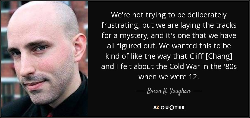 We're not trying to be deliberately frustrating, but we are laying the tracks for a mystery, and it's one that we have all figured out. We wanted this to be kind of like the way that Cliff [Chang] and I felt about the Cold War in the '80s when we were 12. - Brian K. Vaughan