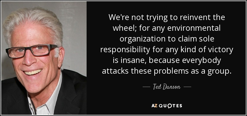 We're not trying to reinvent the wheel; for any environmental organization to claim sole responsibility for any kind of victory is insane, because everybody attacks these problems as a group. - Ted Danson