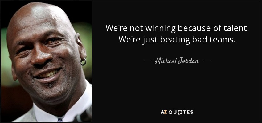 We're not winning because of talent. We're just beating bad teams. - Michael Jordan