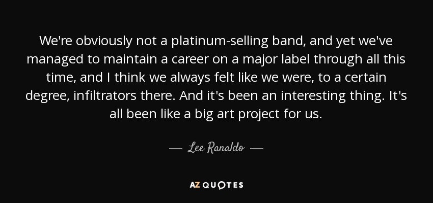 We're obviously not a platinum-selling band, and yet we've managed to maintain a career on a major label through all this time, and I think we always felt like we were, to a certain degree, infiltrators there. And it's been an interesting thing. It's all been like a big art project for us. - Lee Ranaldo