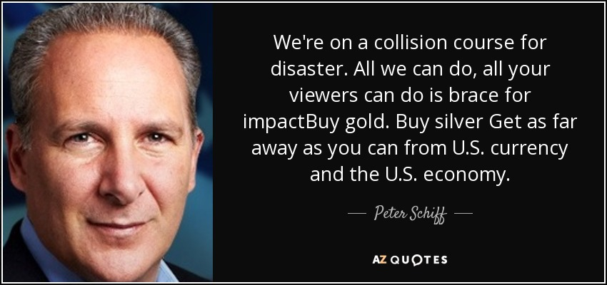 We're on a collision course for disaster. All we can do, all your viewers can do is brace for impactBuy gold. Buy silver Get as far away as you can from U.S. currency and the U.S. economy. - Peter Schiff