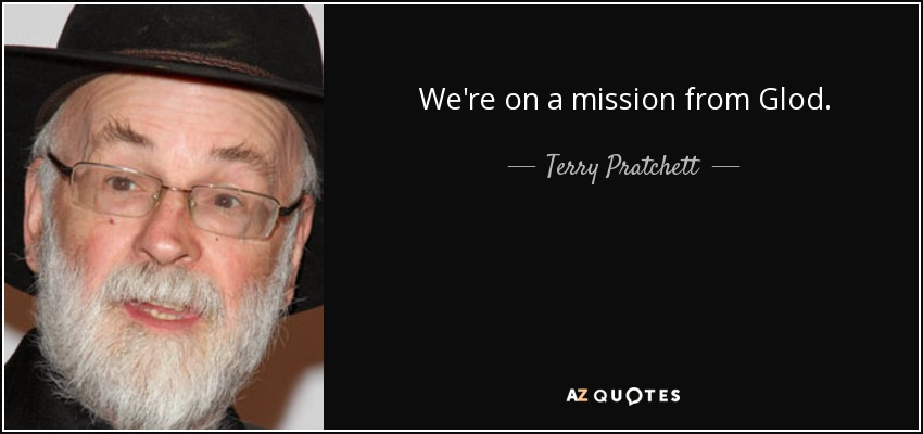 We're on a mission from Glod. - Terry Pratchett