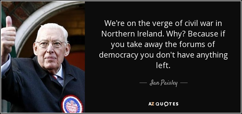 We're on the verge of civil war in Northern Ireland. Why? Because if you take away the forums of democracy you don't have anything left. - Ian Paisley