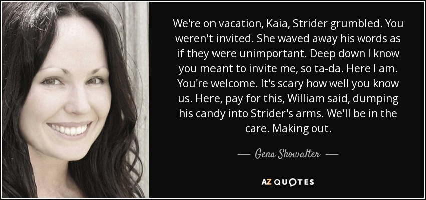 We're on vacation, Kaia, Strider grumbled. You weren't invited. She waved away his words as if they were unimportant. Deep down I know you meant to invite me, so ta-da. Here I am. You're welcome. It's scary how well you know us. Here, pay for this, William said, dumping his candy into Strider's arms. We'll be in the care. Making out. - Gena Showalter