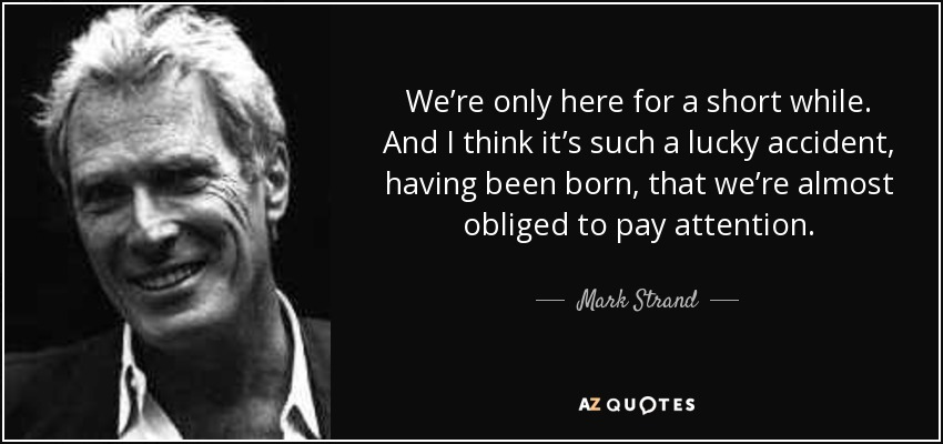 We're only here for a short while. And I think it's such a lucky accident, having been born, that we're almost obliged to pay attention. - Mark Strand
