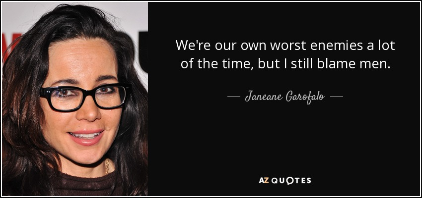 Janeane Garofalo Quote Were Our Own Worst Enemies A Lot Of The Time
