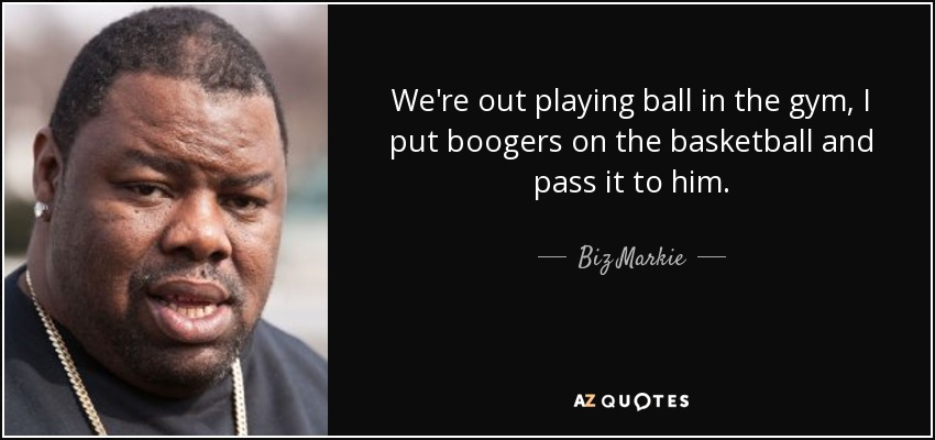 We're out playing ball in the gym, I put boogers on the basketball and pass it to him. - Biz Markie
