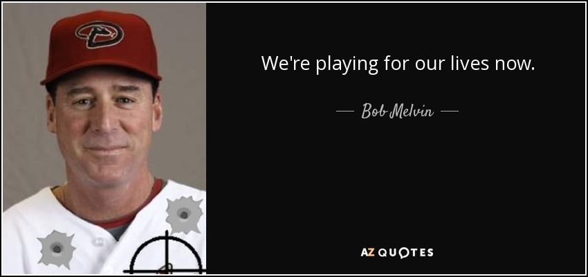 We're playing for our lives now. - Bob Melvin