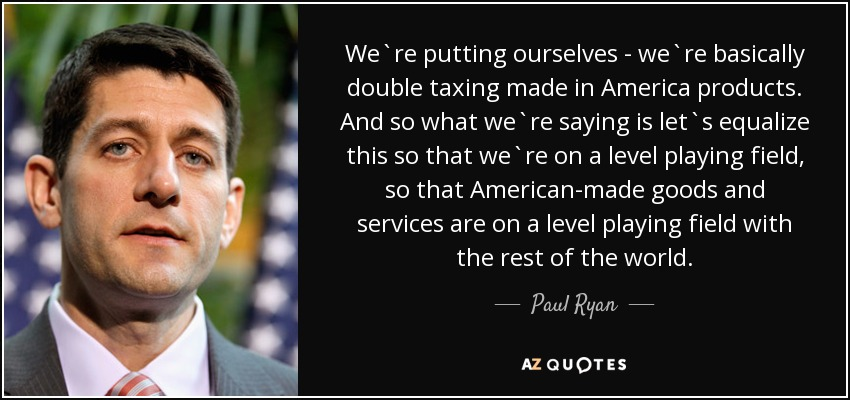 We`re putting ourselves - we`re basically double taxing made in America products. And so what we`re saying is let`s equalize this so that we`re on a level playing field, so that American-made goods and services are on a level playing field with the rest of the world. - Paul Ryan