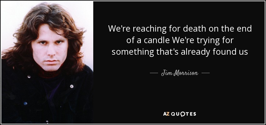 We're reaching for death on the end of a candle We're trying for something that's already found us - Jim Morrison
