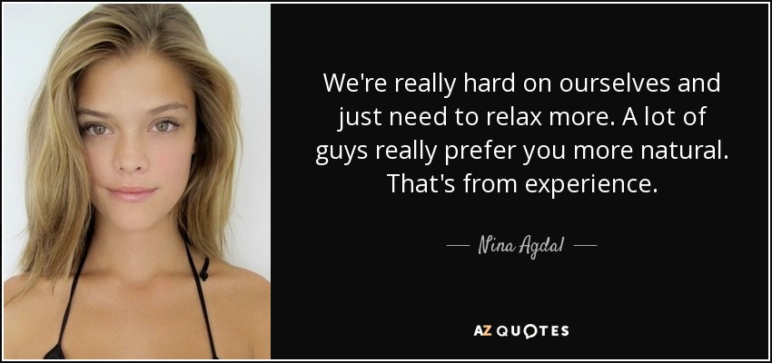 We're really hard on ourselves and just need to relax more. A lot of guys really prefer you more natural. That's from experience. - Nina Agdal