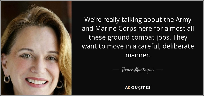 We're really talking about the Army and Marine Corps here for almost all these ground combat jobs. They want to move in a careful, deliberate manner. - Renee Montagne