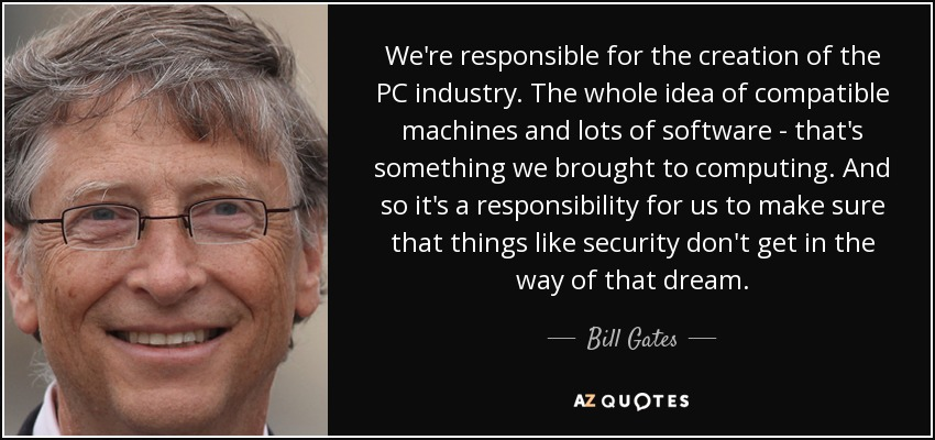 We're responsible for the creation of the PC industry. The whole idea of compatible machines and lots of software - that's something we brought to computing. And so it's a responsibility for us to make sure that things like security don't get in the way of that dream. - Bill Gates