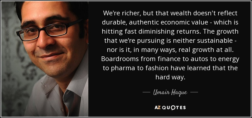 We're richer, but that wealth doesn't reflect durable, authentic economic value - which is hitting fast diminishing returns. The growth that we're pursuing is neither sustainable - nor is it, in many ways, real growth at all. Boardrooms from finance to autos to energy to pharma to fashion have learned that the hard way. - Umair Haque
