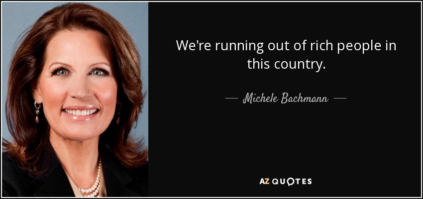 We're running out of rich people in this country. - Michele Bachmann