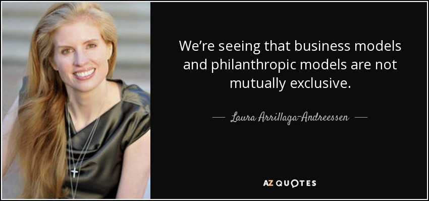 We're seeing that business models and philanthropic models are not mutually exclusive. - Laura Arrillaga-Andreessen