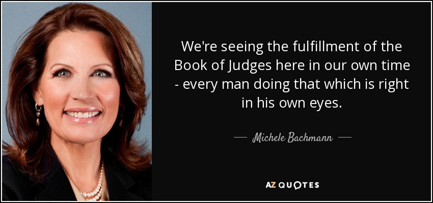 We're seeing the fulfillment of the Book of Judges here in our own time - every man doing that which is right in his own eyes. - Michele Bachmann